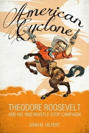 American Cyclone: Theodore Roosevelt and His 1900 Whistle-Stop Campaign ebook by Hilpert, John M.