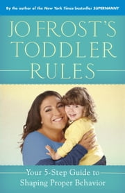 Jo Frost's Toddler Rules - Your 5-Step Guide to Shaping Proper Behavior ebook by Jo Frost