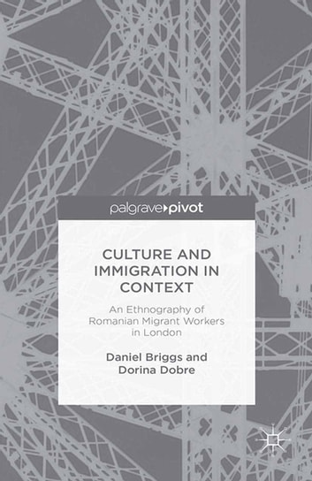 Culture and Immigration in Context - An Ethnography of Romanian Migrant Workers in London ebook by D. Briggs,D. Dobre