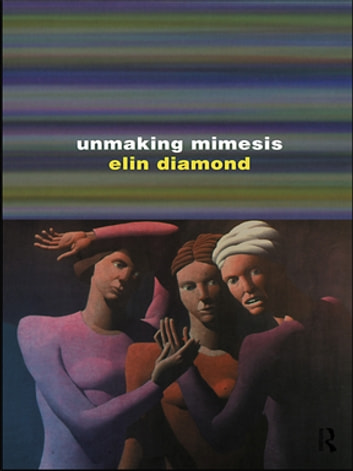 Unmaking Mimesis - Essays on Feminism and Theatre ebook by Elin Diamond