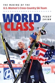 World Class - The Making of the U.S. Women's Cross-Country Ski Team ebook by Peggy Shinn