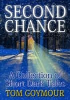 Second Chance: A Collection of Short Dark Tales ebook by Tom Goymour
