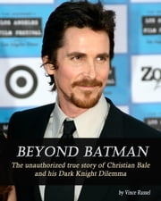 Beyond Batman: The Unauthorized True Story of Christian Bale and His Dark Knight Dilemma ebook by Vincent Russel