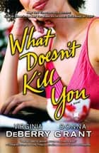 What Doesn't Kill You ebook by Virginia DeBerry,Donna Grant