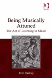 Being Musically Attuned - The Act of Listening to Music ebook by Erik Wallrup