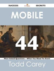 Mobile 44 Success Secrets - 44 Most Asked Questions On Mobile - What You Need To Know ebook by Todd Carey