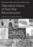 Alternative Visions of Post-War Reconstruction - Creating the modern townscape ebook by John Pendlebury, Erdem Erten, Larkham J Peter