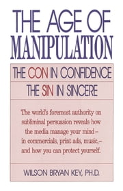The Age of Manipulation - The Con in Confidence, The Sin in Sincere ebook by Wilson Bryan Key