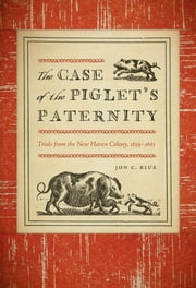The Case of the Piglet's Paternity - Trials from the New Haven Colony, 1639–1663 ebook by Jon C. Blue