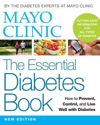 Mayo Clinic The Essential Diabetes Book - How to Prevent, Control, and Live Well with Diabetes ebook by Mayo Clinic