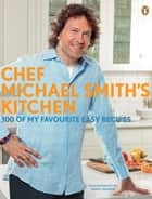 Chef Michael Smith's Kitchen - 100 Of My Favourite Easy Recipes eBook by Michael Smith