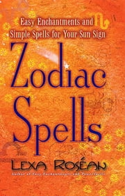 Zodiac Spells - Easy Enchantments and Simple Spells for Your Sun Sign ebook by Lexa Roséan