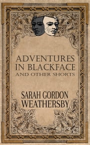 Adventures in Blackface: and other shorts ebook by Sarah Gordon Weathersby