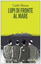 Lupi di fronte al mare ebook by Carlo Mazza