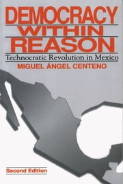 Democracy Within Reason - Technocratic Revolution in Mexico ebook by Miguel Angel Centeno