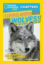 National Geographic Kids Chapters: Living With Wolves! - True Stories of Adventures With Animals (NGK Chapters) ebook by Jim Dutcher, Jamie Dutcher