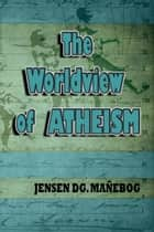 The Worldview of Atheism ebook by Jensen DG. Mañebog
