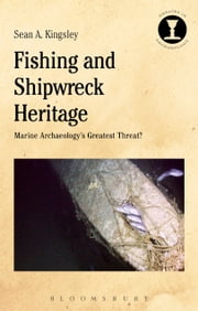 Fishing and Shipwreck Heritage - Marine Archaeology's Greatest Threat? ebook by Sean A. Kingsley