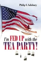 I'm Fed Up With the Tea Party! ebook by Philip S. Salisbury