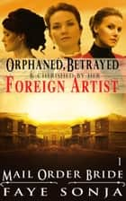 Mail Order Bride: CLEAN Western Historical Romance : Orphaned, Betrayed & Cherished by Her Foreign Artist ebook by Faye Sonja