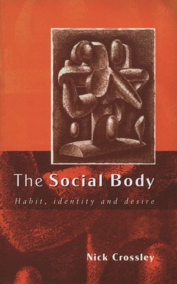 The Social Body - Habit, Identity and Desire ebook by Nick Crossley