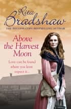 Above The Harvest Moon - Love can be found where you least expect it… ebook by Rita Bradshaw