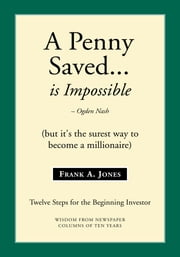 A Penny Saved... Is Impossible - But It's the Surest Way to Become a Millionaire ebook by Frank A. Jones
