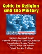 Guide to Religion and the Military: Chaplains, Command Climate, Freedom of Religious Expression, Christian Evangelicalism, Secular Pluralism, Catholic Church and Vietnam, Catholic Just War Tradition ebook by Progressive Management