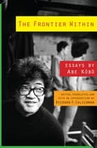 The Frontier Within - Essays by Abe Kobo ebook by Richard Calichman, Kōbō Abe