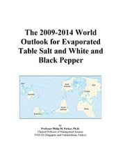 The 2009-2014 World Outlook for Evaporated Table Salt and White and Black Pepper ebook by ICON Group International, Inc.