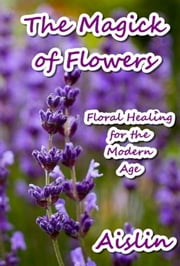 The Magick of Flowers: Floral Healing for the Modern Age ebook by Aislin