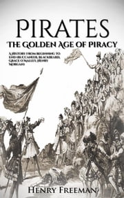 Pirates: The Golden Age of Piracy: A History From Beginning to End (Buccaneer, Blackbeard, Grace o Malley, Henry Morgan) ebook by Kobo.Web.Store.Products.Fields.ContributorFieldViewModel