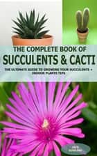 The Complete Book of Succulent & Cacti: - The Ultimate Guide to Growing your Succulents + Indoor Plants Tips ebook by