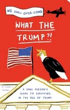 What the Trump?! - A Sane Person's Guide to Surviving in the Age of Trump ebook by Steven S. Stevens