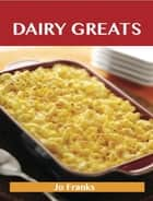 Dairy Greats: Delicious Dairy Recipes, The Top 52 Dairy Recipes ebook by Franks Jo