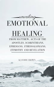 Unveiling Emotional Healing From Matthew, Acts of the Apostles, 1Corinthians, Ephesians, 1Thessalonians, 2Timothy and Revelation ebook by Kayode Crown