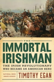 The Immortal Irishman - Thomas Meager and the Invention of Irish America ebook by Tim Egan