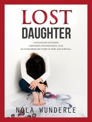 Lost Daughter: A Daughter's Suffering, a Mother's Unconditional Love, an Extraordinary Story of Hope and Survival. ebook by Nola Wunderle