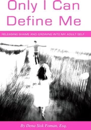 Only I Can Define Me: Releasing Shame and Growing Into My Adult Self ebook by Dena Sisk Foman
