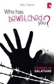 Who Has Bewitched You? A Study in Galatians ebook by Alan J Spence