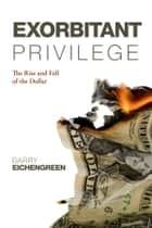 Exorbitant Privilege - The Rise and Fall of the Dollar ebook by Barry Eichengreen