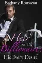 An Heir For The Billionaire: His Every Desire (Part Two) ebook by Bethany Rousseau