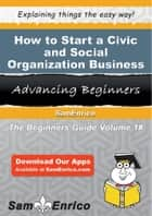 How to Start a Civic and Social Organization Business ebook by How to Start a Civic and Social Organization Business