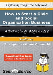 How to Start a Civic and Social Organization Business - How to Start a Civic and Social Organization Business ebook by Terri Hopkins