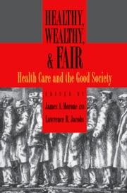 Healthy, Wealthy, and Fair - Health Care and the Good Society ebook by James A. Morone, Lawrence R. Jacobs