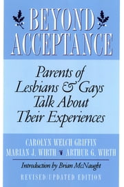 Beyond Acceptance - Parents of Lesbians & Gays Talk About Their Experiences ebook by Carolyn W. Griffin,Marian J. Wirth,Arthur G. Wirth,Brian McNaught