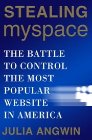 Stealing MySpace - The Battle to Control the Most Popular Website in America ebook by Julia Angwin