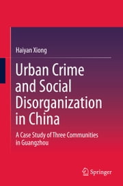 Urban Crime and Social Disorganization in China - A Case Study of Three Communities in Guangzhou ebook by Haiyan Xiong