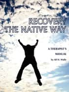 Recovery the Native Way - A Therapist's Manual ebook by Dr. Alf H. Walle