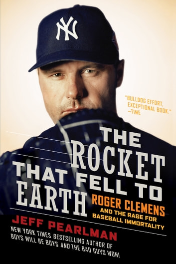 The Rocket That Fell to Earth - Roger Clemens and the Rage for Baseball Immortality ebook by Jeff Pearlman